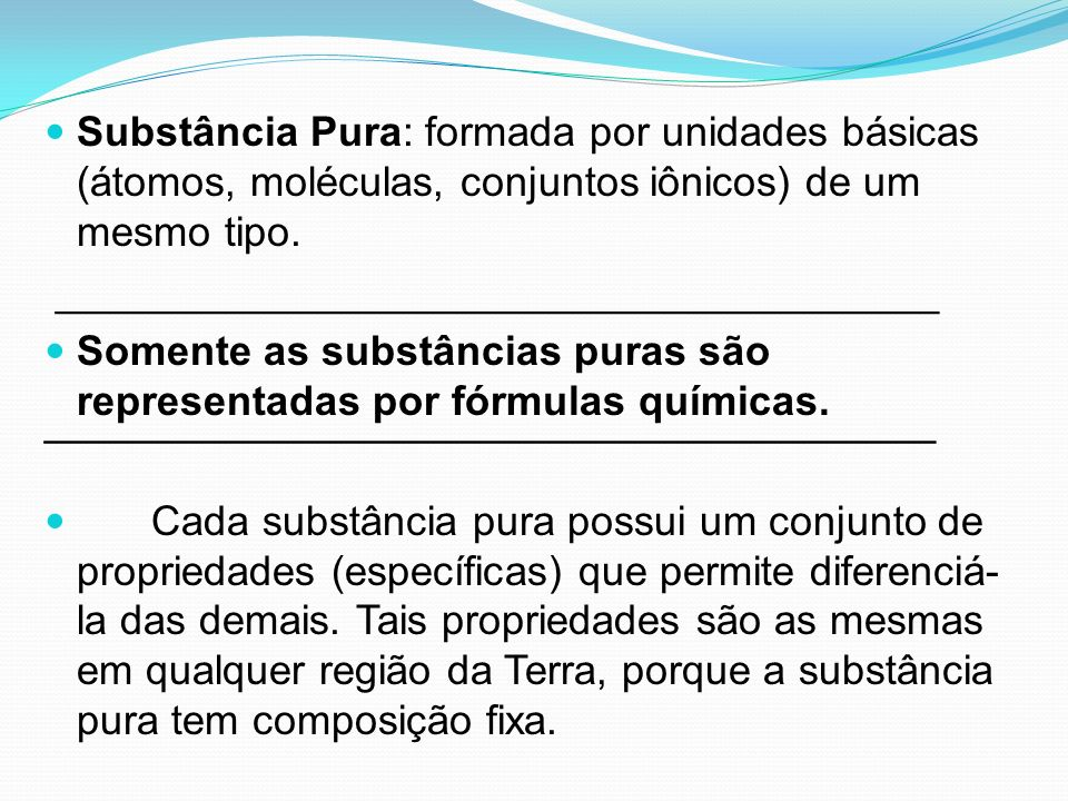 Substância Pura: formada por unidades básicas (átomos, moléculas, conjuntos iônicos) de um mesmo tipo.