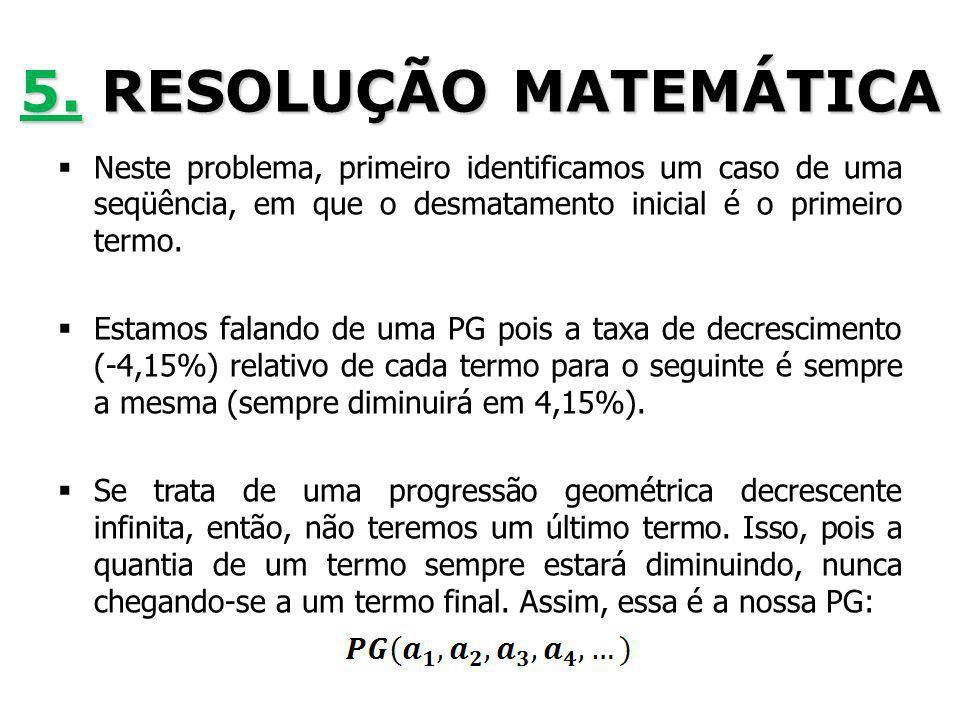 5. RESOLUÇÃO MATEMÁTICA Neste problema, primeiro identificamos um caso de uma seqüência, em que o desmatamento inicial é o primeiro termo.