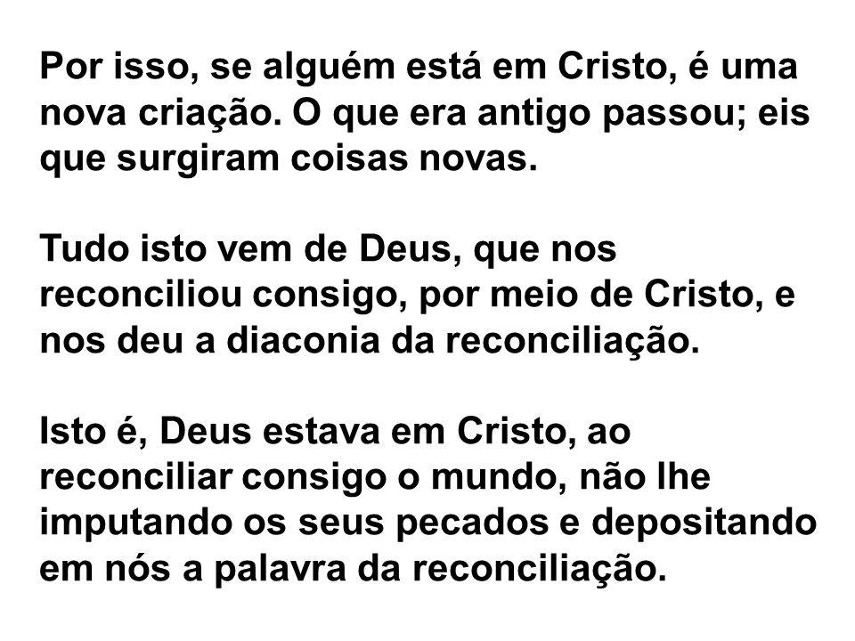 Por isso, se alguém está em Cristo, é uma nova criação