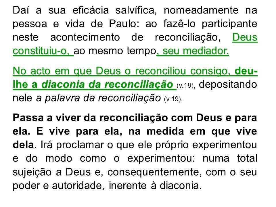 Daí a sua eficácia salvífica, nomeadamente na pessoa e vida de Paulo: ao fazê-lo participante neste acontecimento de reconciliação, Deus constituiu-o, ao mesmo tempo, seu mediador.