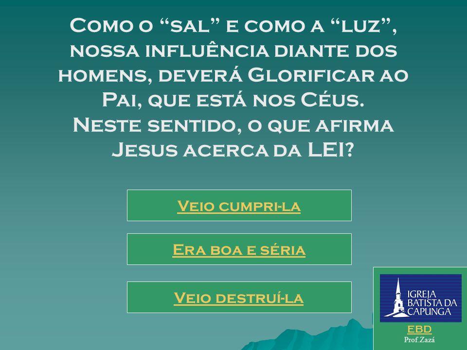 Como o sal e como a luz , nossa influência diante dos homens, deverá Glorificar ao Pai, que está nos Céus. Neste sentido, o que afirma Jesus acerca da LEI