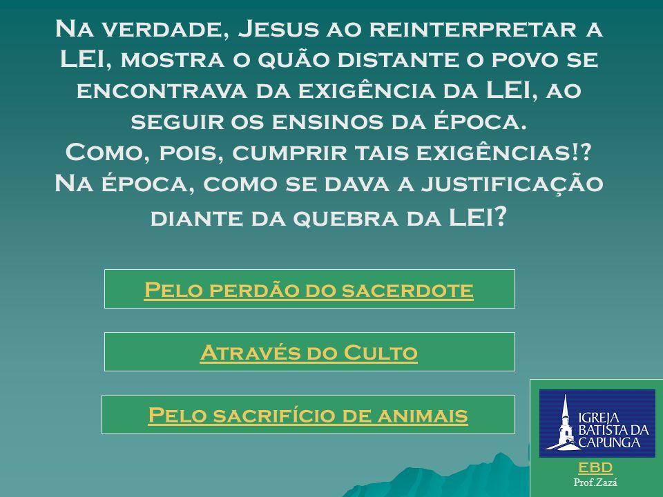 Na verdade, Jesus ao reinterpretar a LEI, mostra o quão distante o povo se encontrava da exigência da LEI, ao seguir os ensinos da época. Como, pois, cumprir tais exigências! Na época, como se dava a justificação diante da quebra da LEI