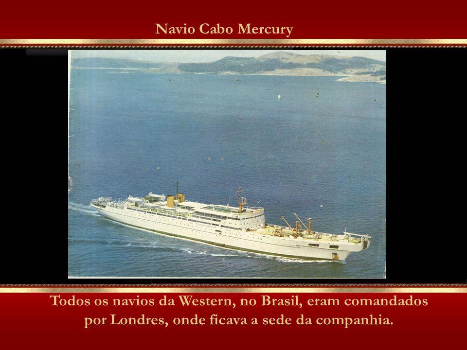 Navio Cabo Mercury Todos os navios da Western, no Brasil, eram comandados por Londres, onde ficava a sede da companhia.