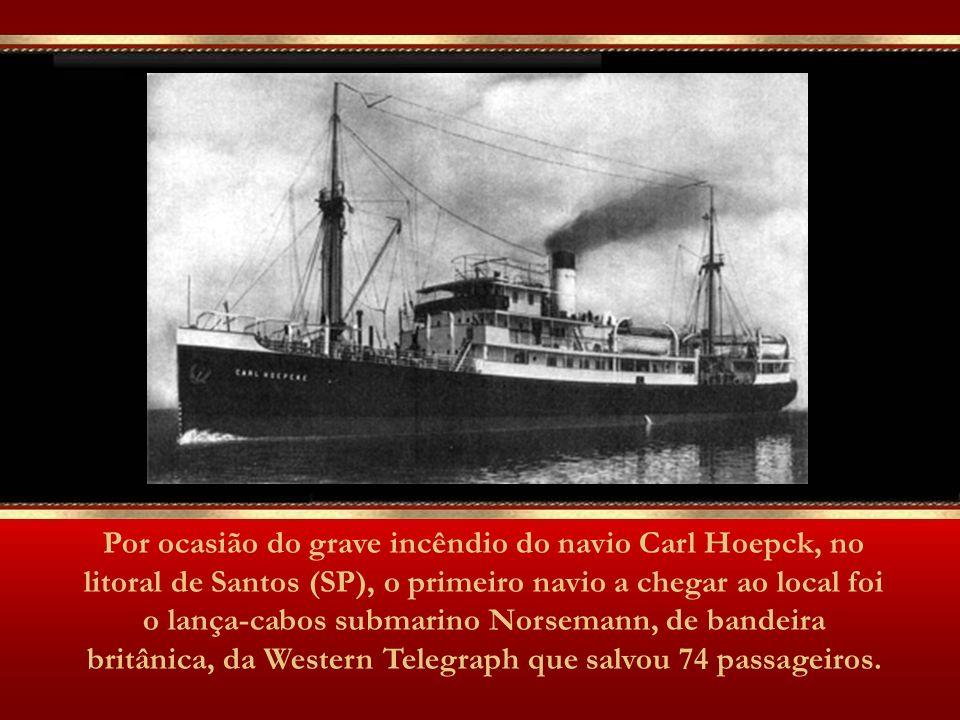 Por ocasião do grave incêndio do navio Carl Hoepck, no litoral de Santos (SP), o primeiro navio a chegar ao local foi o lança-cabos submarino Norsemann, de bandeira britânica, da Western Telegraph que salvou 74 passageiros.