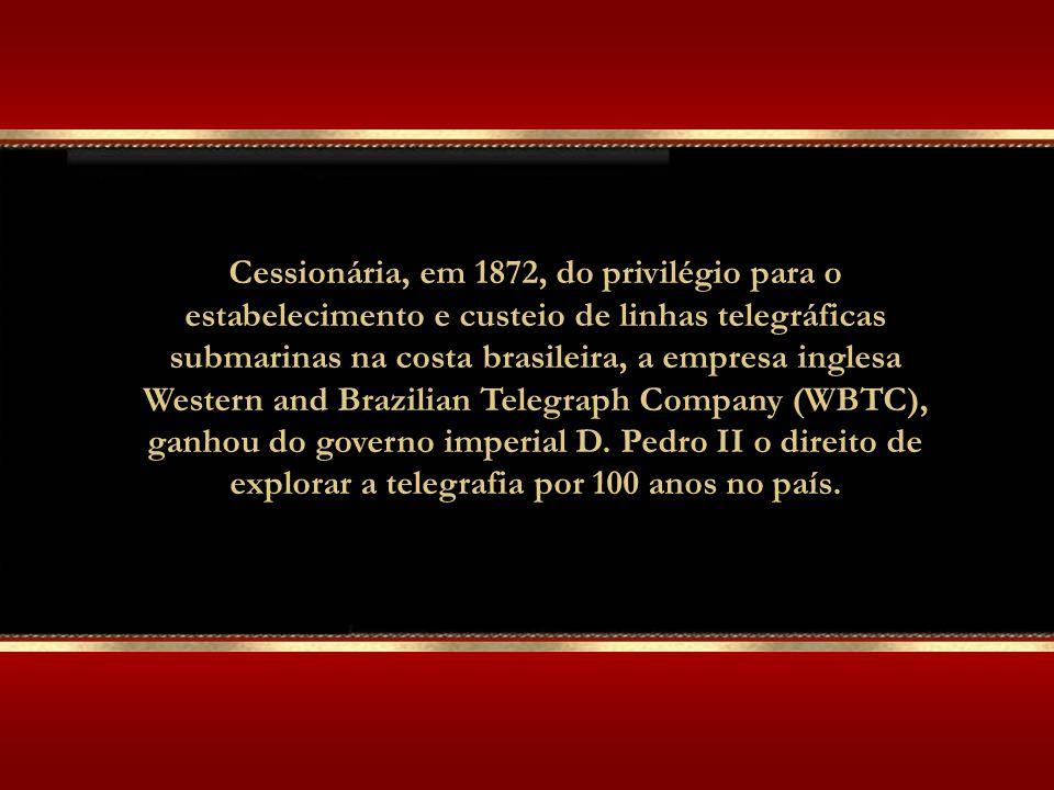 Cessionária, em 1872, do privilégio para o estabelecimento e custeio de linhas telegráficas submarinas na costa brasileira, a empresa inglesa Western and Brazilian Telegraph Company (WBTC), ganhou do governo imperial D.