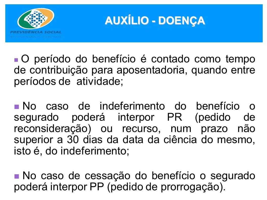 AUXÍLIO - DOENÇA O período do benefício é contado como tempo de contribuição para aposentadoria, quando entre períodos de atividade;