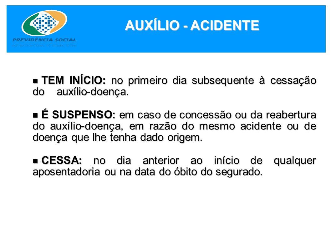 AUXÍLIO - ACIDENTE TEM INÍCIO: no primeiro dia subsequente à cessação do auxílio-doença.