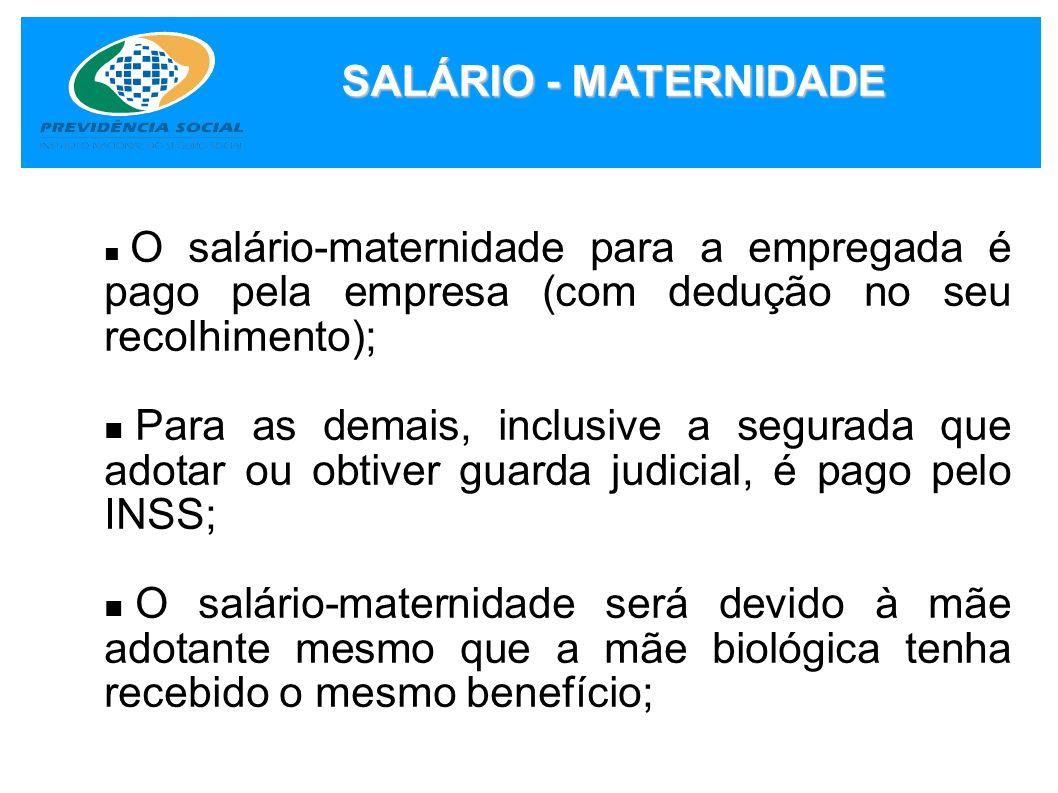 SALÁRIO - MATERNIDADE O salário-maternidade para a empregada é pago pela empresa (com dedução no seu recolhimento);
