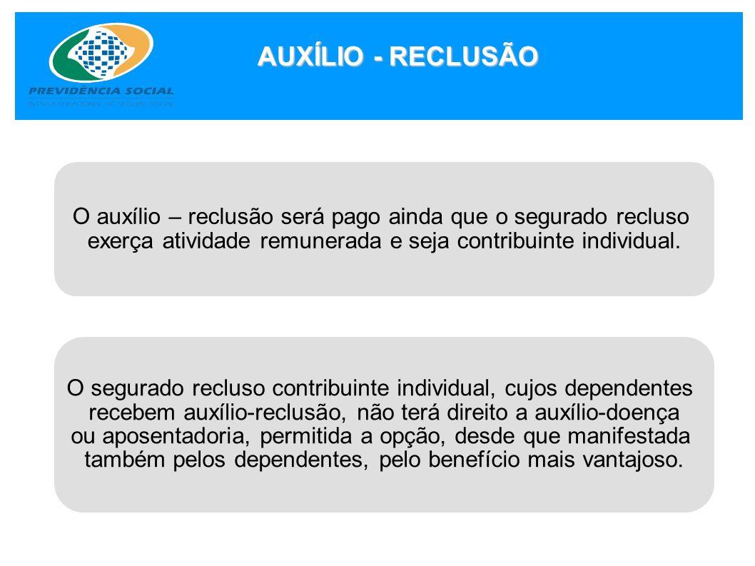 AUXÍLIO - RECLUSÃO O auxílio – reclusão será pago ainda que o segurado recluso. exerça atividade remunerada e seja contribuinte individual.