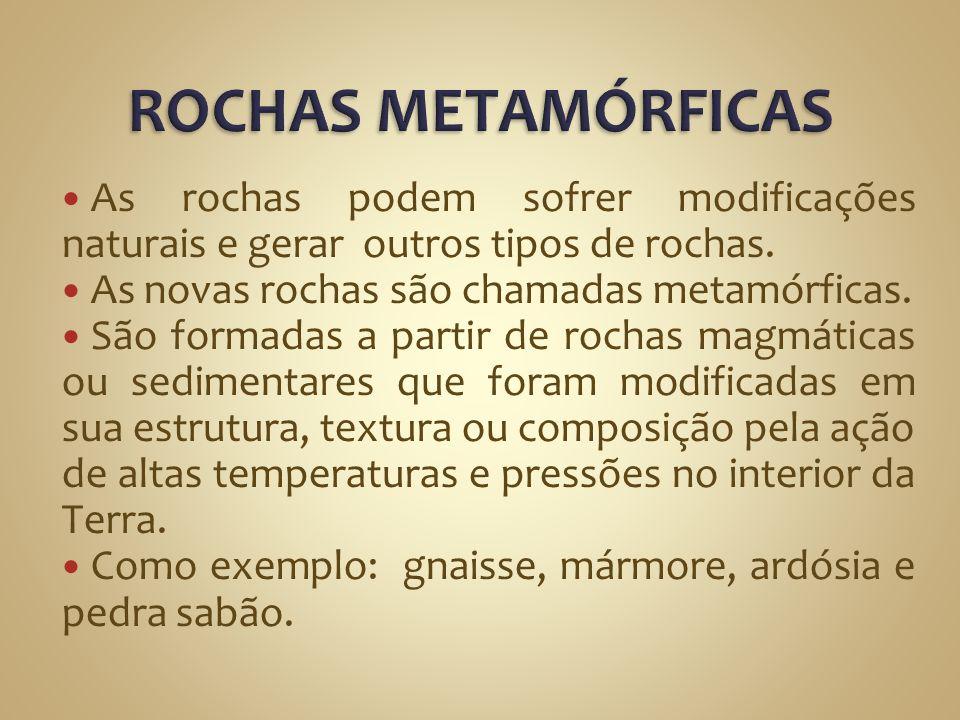 ROCHAS METAMÓRFICAS As rochas podem sofrer modificações naturais e gerar outros tipos de rochas. As novas rochas são chamadas metamórficas.