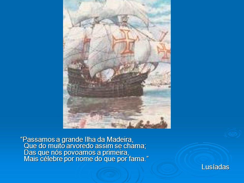 Passamos a grande Ilha da Madeira, Que do muito arvoredo assim se chama; Das que nós povoamos a primeira, Mais célebre por nome do que por fama.