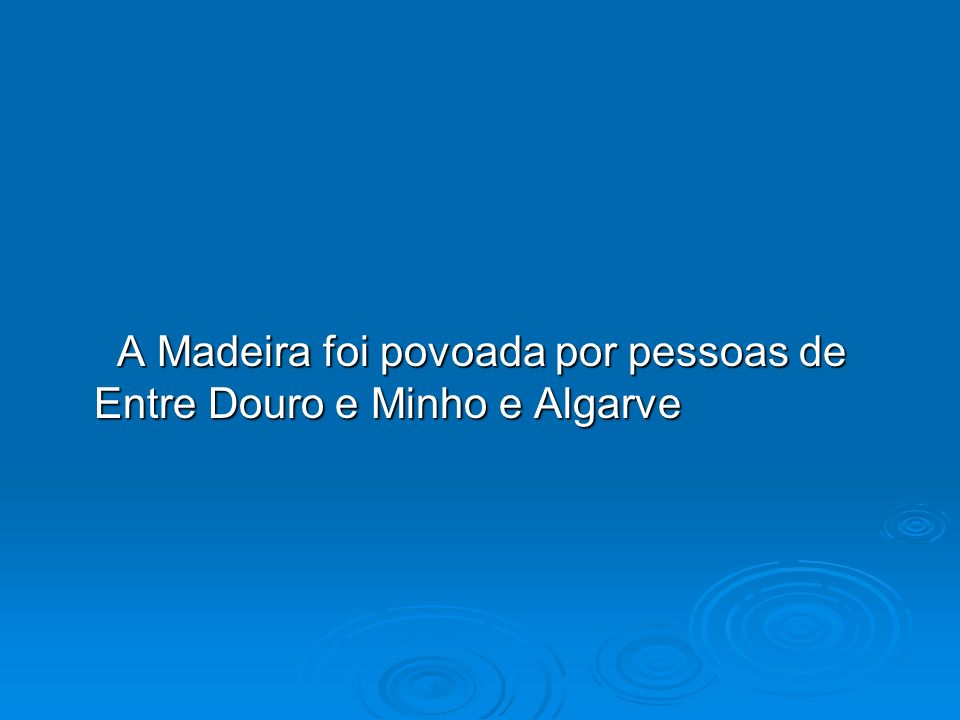 A Madeira foi povoada por pessoas de Entre Douro e Minho e Algarve