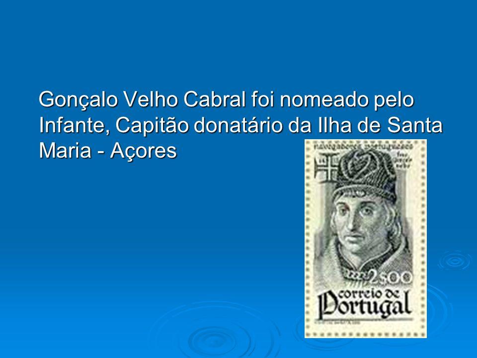 Gonçalo Velho Cabral foi nomeado pelo Infante, Capitão donatário da Ilha de Santa Maria - Açores