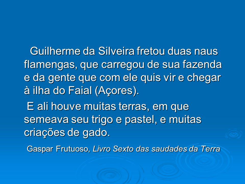 Guilherme da Silveira fretou duas naus flamengas, que carregou de sua fazenda e da gente que com ele quis vir e chegar à ilha do Faial (Açores).