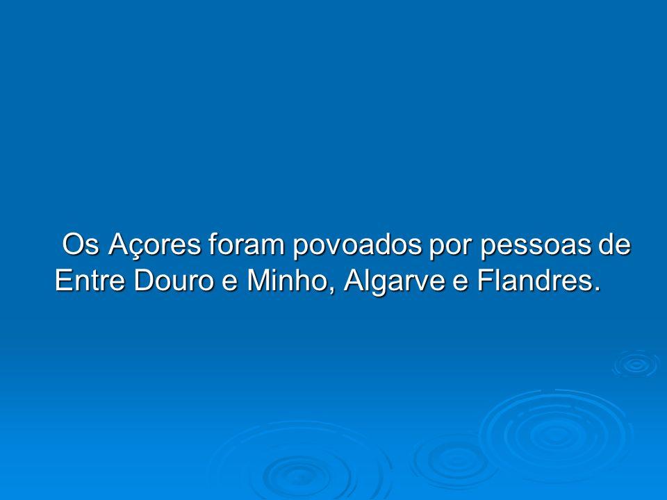 Os Açores foram povoados por pessoas de Entre Douro e Minho, Algarve e Flandres.