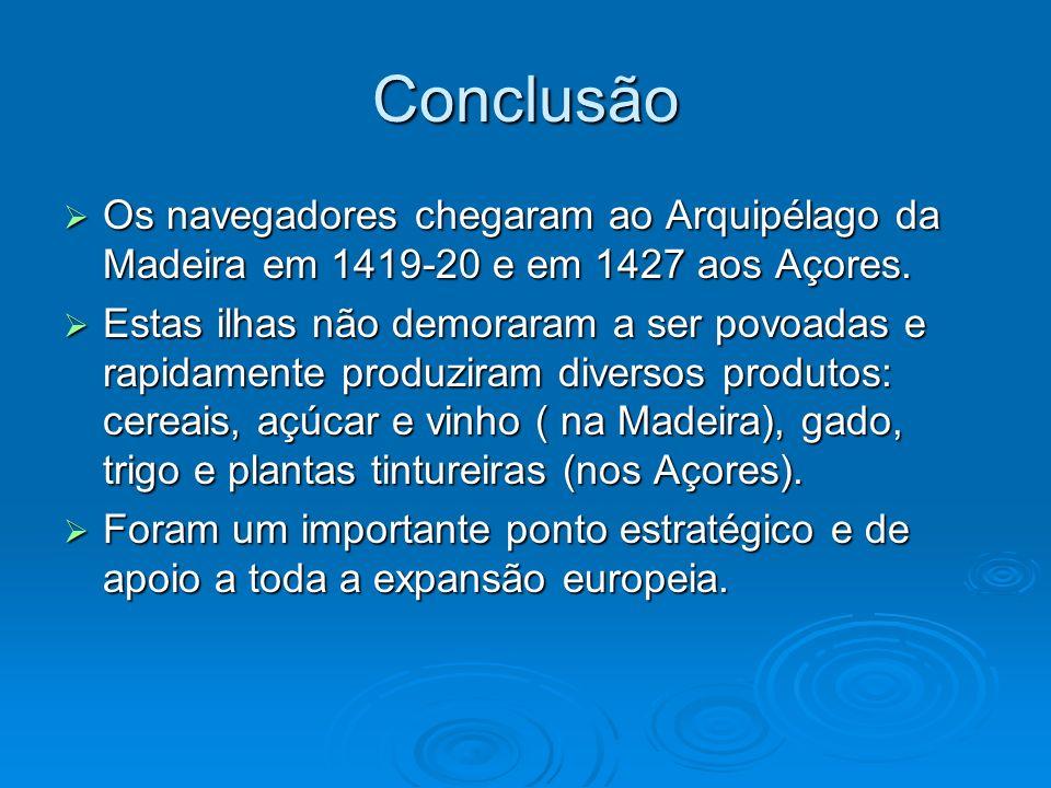 Conclusão Os navegadores chegaram ao Arquipélago da Madeira em 1419-20 e em 1427 aos Açores.