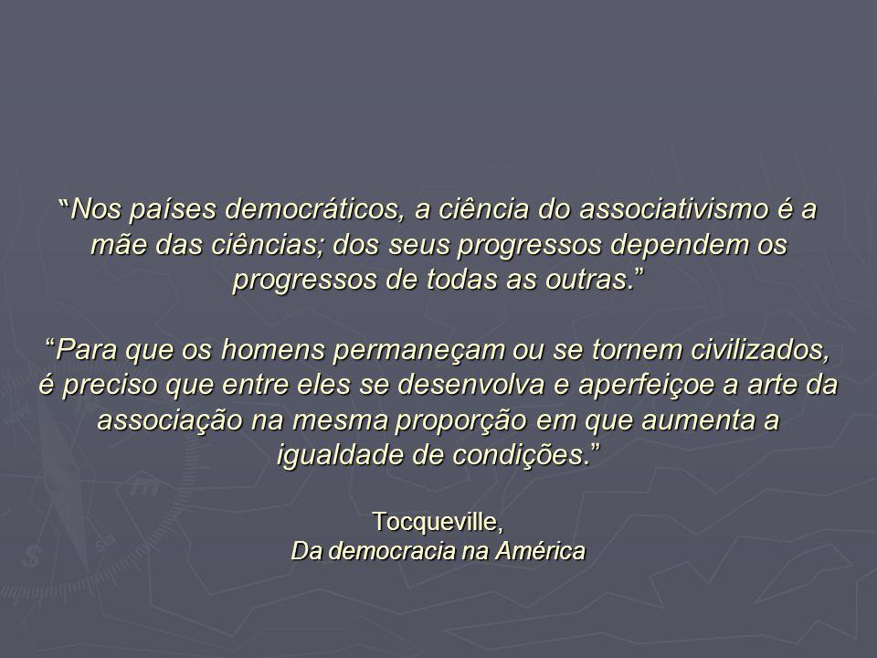 Nos países democráticos, a ciência do associativismo é a mãe das ciências; dos seus progressos dependem os progressos de todas as outras. Para que os homens permaneçam ou se tornem civilizados, é preciso que entre eles se desenvolva e aperfeiçoe a arte da associação na mesma proporção em que aumenta a igualdade de condições. Tocqueville, Da democracia na América
