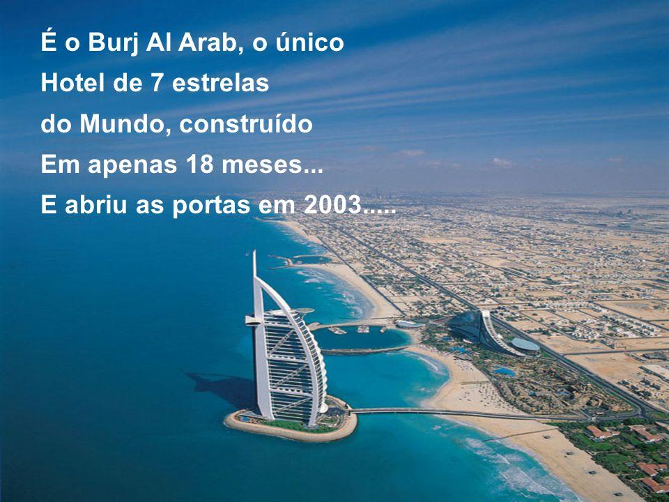 É o Burj Al Arab, o único Hotel de 7 estrelas. do Mundo, construído.