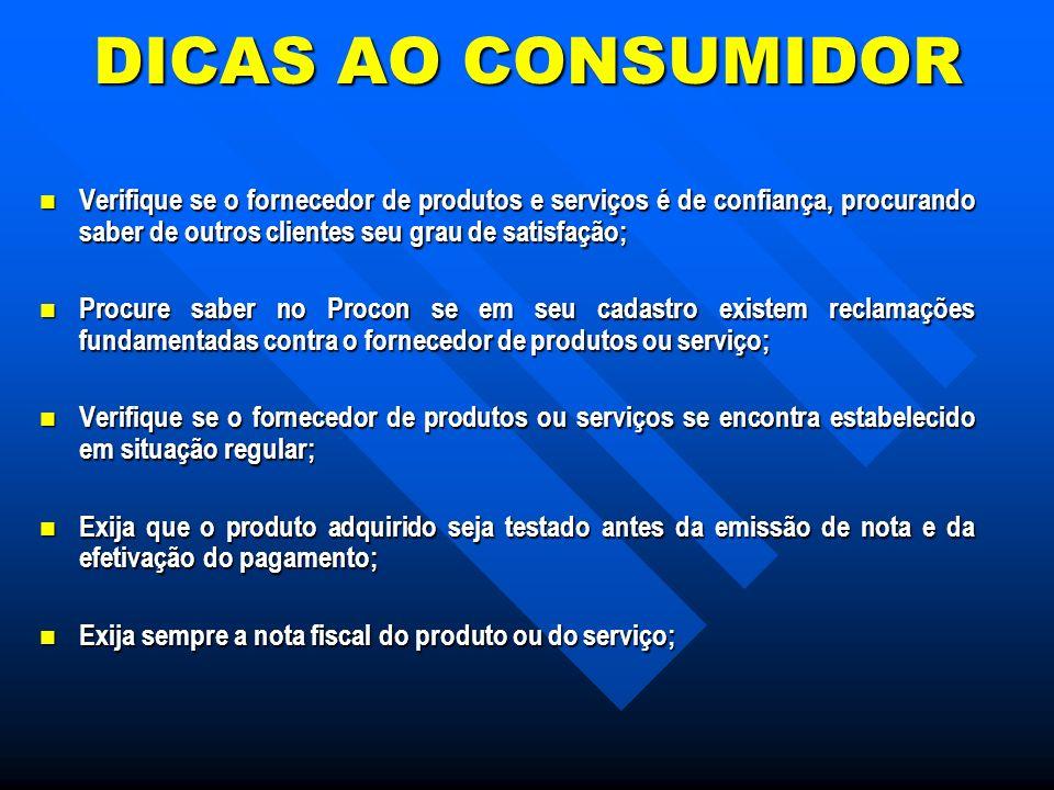 DICAS AO CONSUMIDOR Verifique se o fornecedor de produtos e serviços é de confiança, procurando saber de outros clientes seu grau de satisfação;