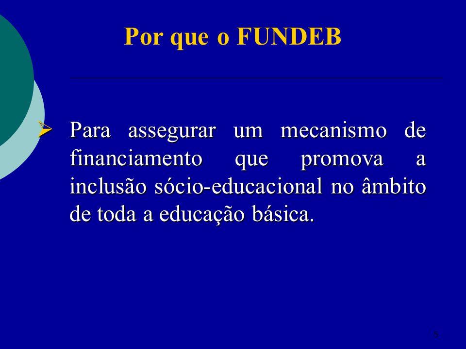 Por que o FUNDEB Para assegurar um mecanismo de financiamento que promova a inclusão sócio-educacional no âmbito de toda a educação básica.