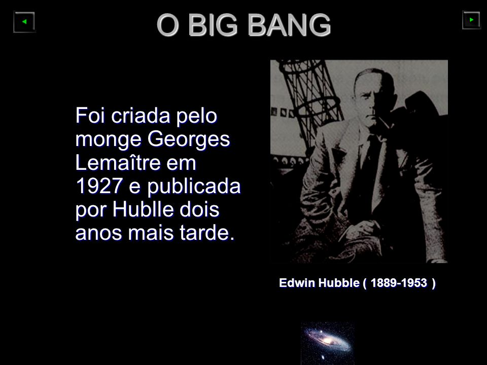 O BIG BANG Foi criada pelo monge Georges Lemaître em 1927 e publicada por Hublle dois anos mais tarde.