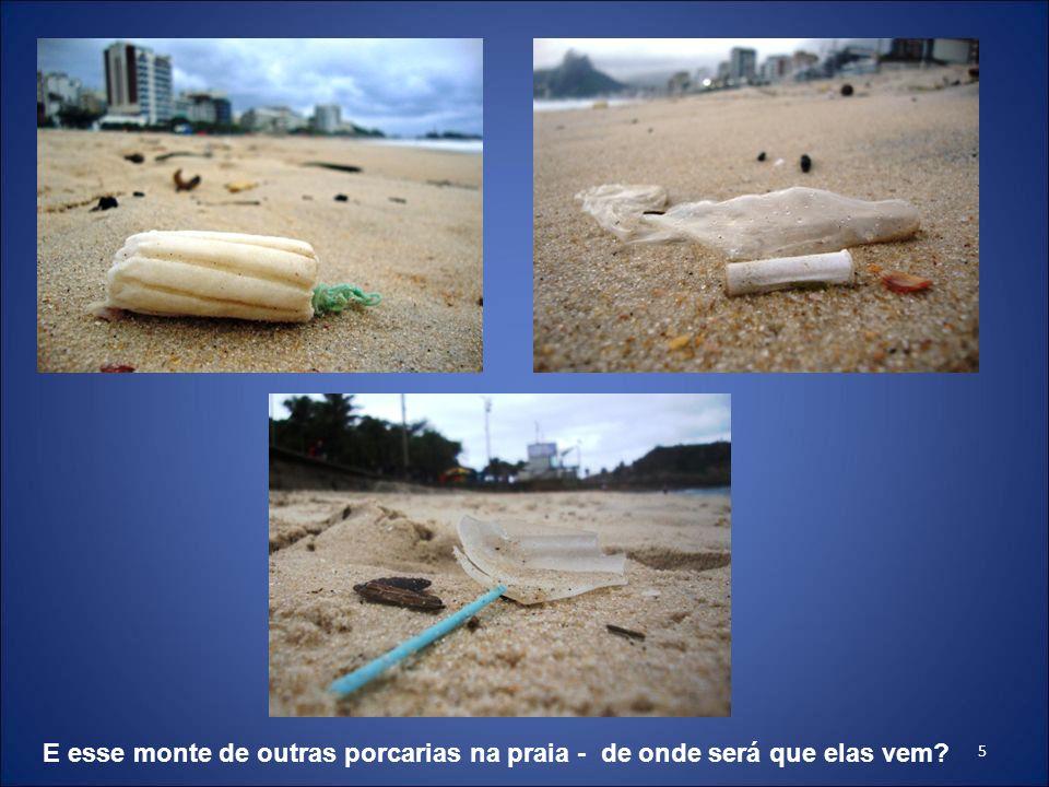 E esse monte de outras porcarias na praia - de onde será que elas vem