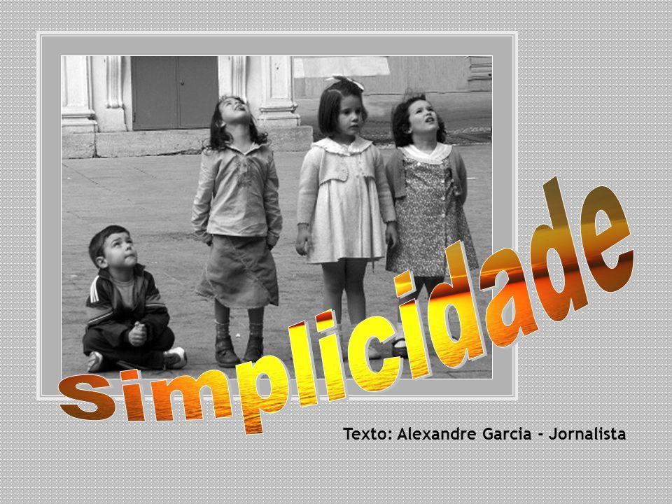 Simplicidade Texto: Alexandre Garcia - Jornalista