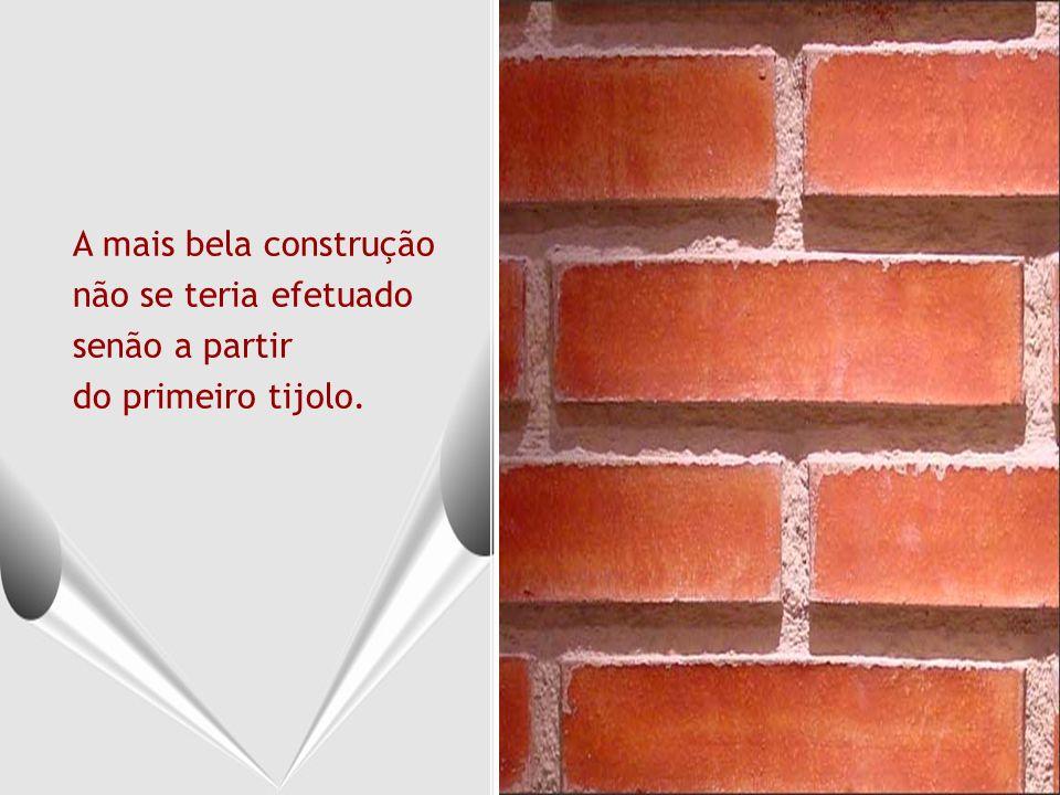 A mais bela construção não se teria efetuado senão a partir do primeiro tijolo.