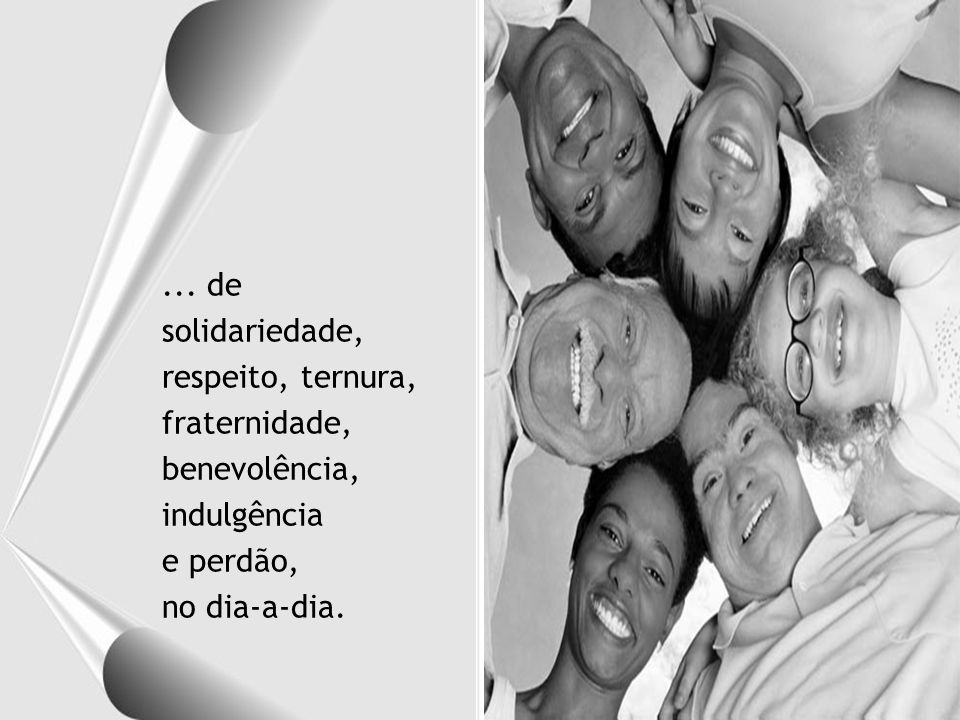 ... de solidariedade, respeito, ternura, fraternidade, benevolência, indulgência