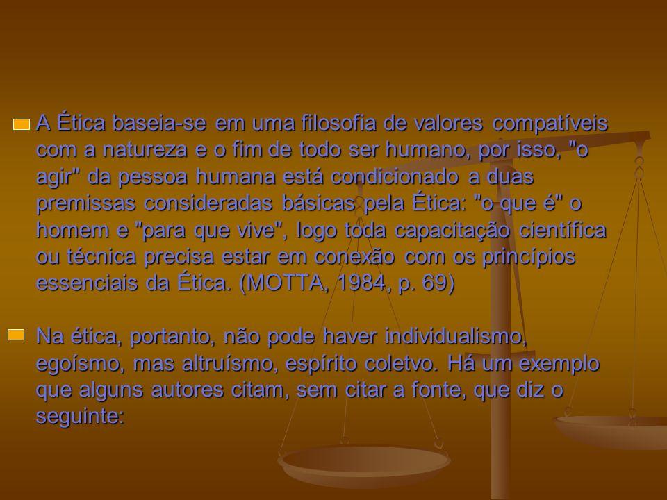 A Ética baseia-se em uma filosofia de valores compatíveis com a natureza e o fim de todo ser humano, por isso, o agir da pessoa humana está condicionado a duas premissas consideradas básicas pela Ética: o que é o homem e para que vive , logo toda capacitação científica ou técnica precisa estar em conexão com os princípios essenciais da Ética.