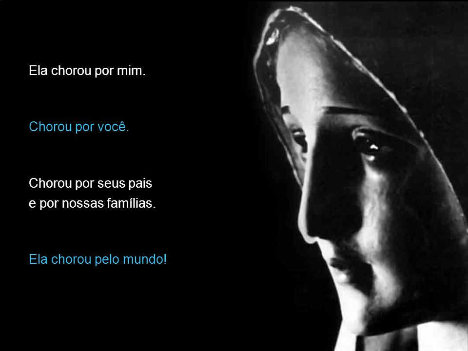 Ela chorou por mim. Chorou por você. Chorou por seus pais e por nossas famílias.