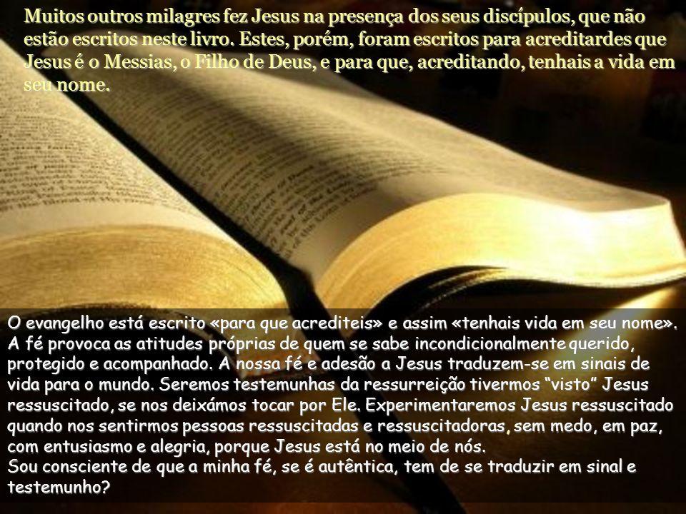 Muitos outros milagres fez Jesus na presença dos seus discípulos, que não estão escritos neste livro. Estes, porém, foram escritos para acreditardes que Jesus é o Messias, o Filho de Deus, e para que, acreditando, tenhais a vida em seu nome.