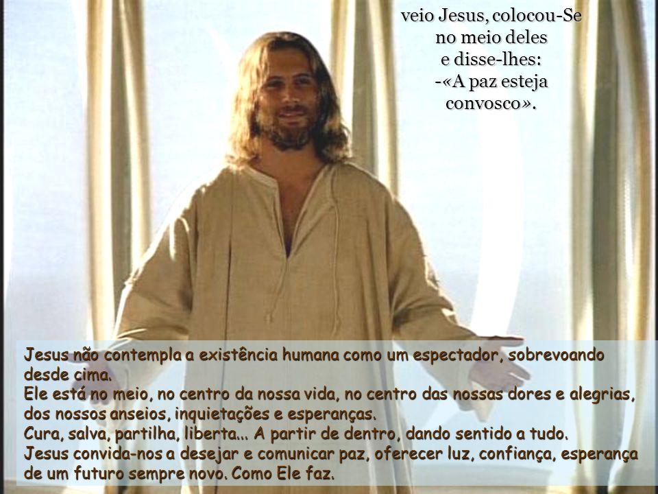 veio Jesus, colocou-Se no meio deles e disse-lhes: -«A paz esteja convosco».