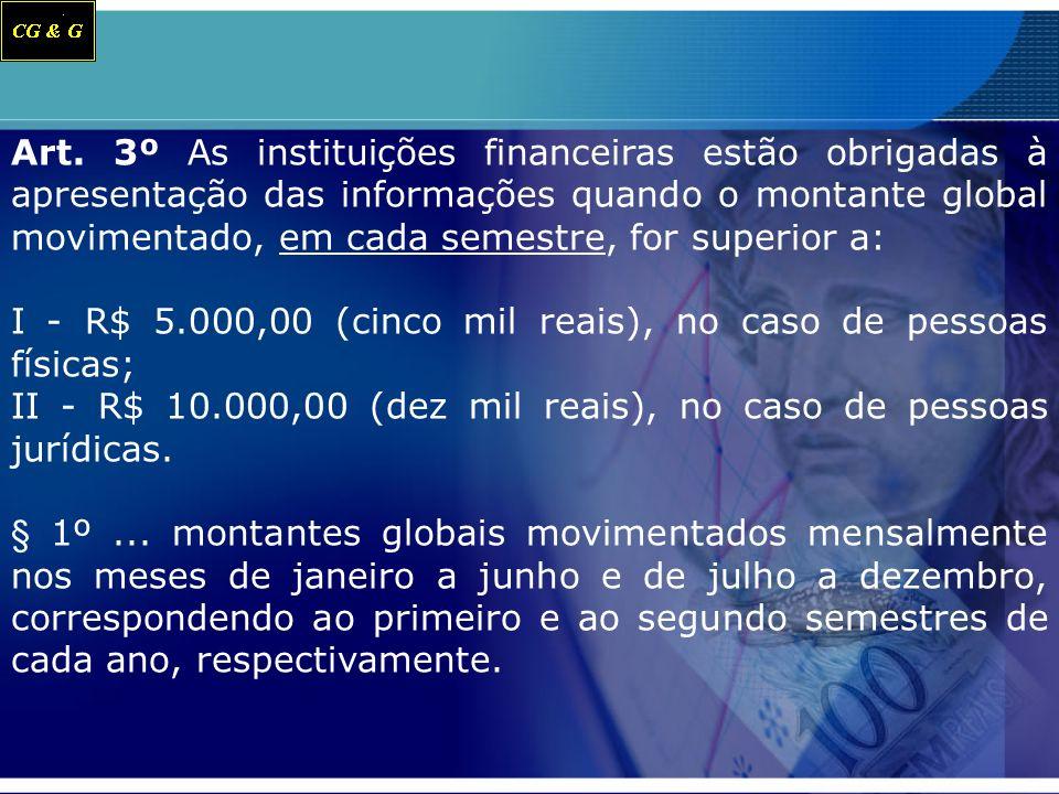 Art. 3º As instituições financeiras estão obrigadas à apresentação das informações quando o montante global movimentado, em cada semestre, for superior a: