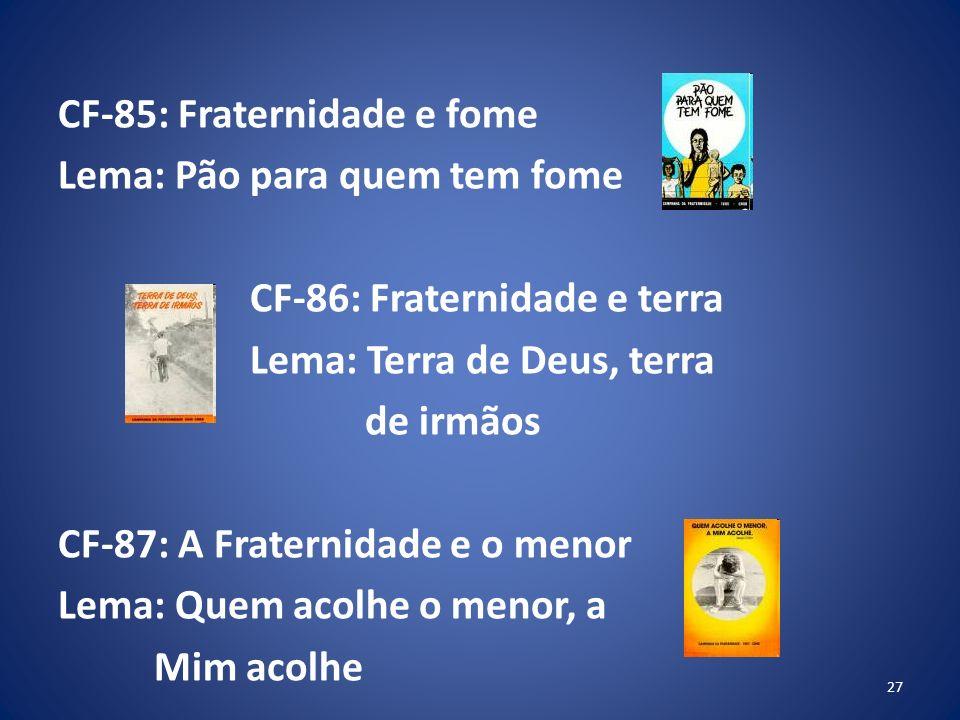 CF-85: Fraternidade e fome Lema: Pão para quem tem fome CF-86: Fraternidade e terra Lema: Terra de Deus, terra de irmãos CF-87: A Fraternidade e o menor Lema: Quem acolhe o menor, a Mim acolhe