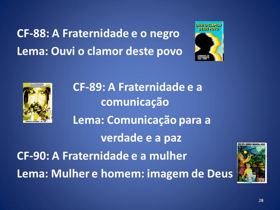 CF-88: A Fraternidade e o negro Lema: Ouvi o clamor deste povo CF-89: A Fraternidade e a comunicação Lema: Comunicação para a verdade e a paz CF-90: A Fraternidade e a mulher Lema: Mulher e homem: imagem de Deus