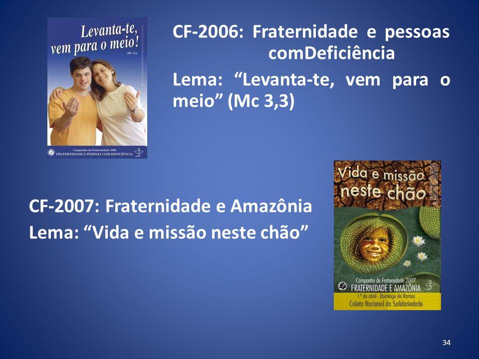 CF-2006: Fraternidade e pessoas comDeficiência Lema: Levanta-te, vem para o meio (Mc 3,3) CF-2007: Fraternidade e Amazônia Lema: Vida e missão neste chão