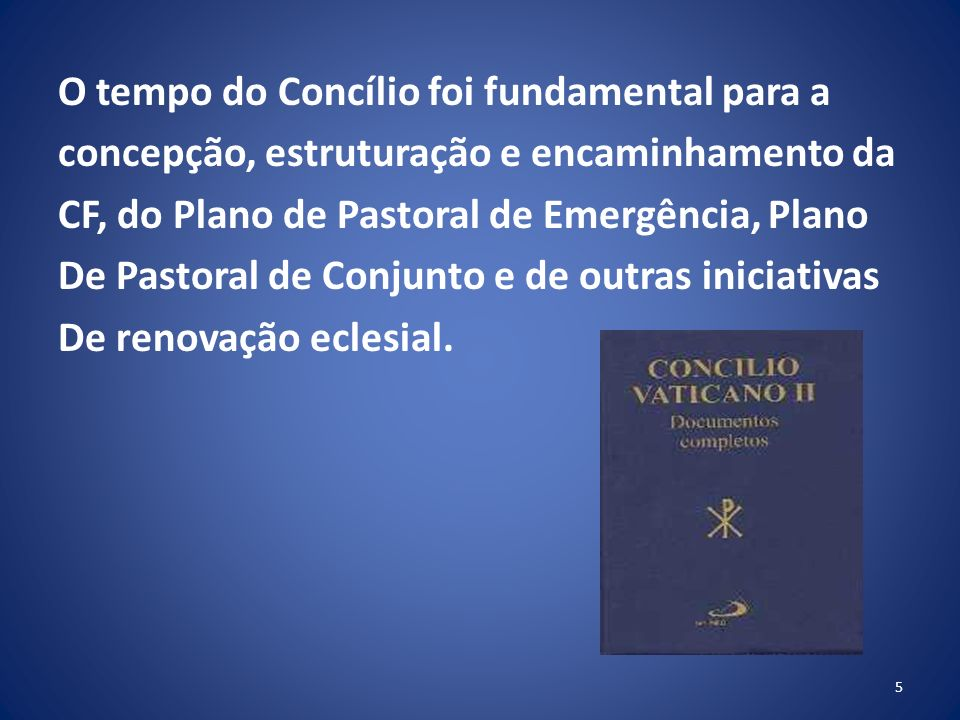 O tempo do Concílio foi fundamental para a concepção, estruturação e encaminhamento da CF, do Plano de Pastoral de Emergência, Plano De Pastoral de Conjunto e de outras iniciativas De renovação eclesial.