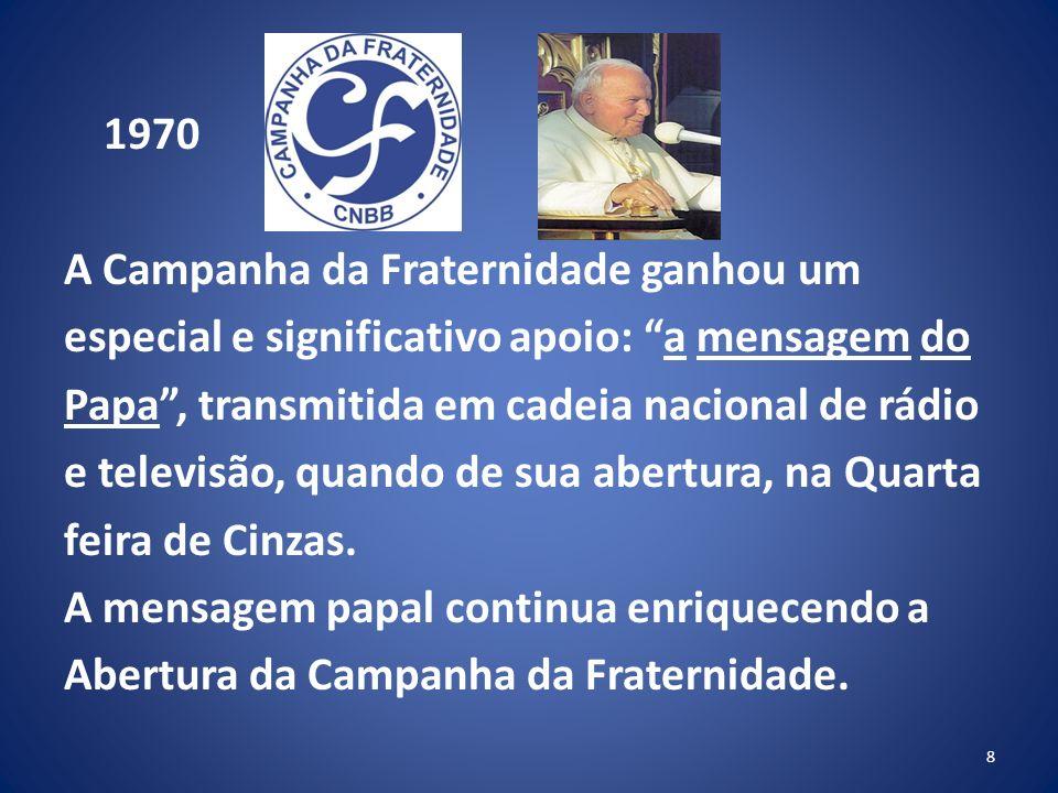 1970 A Campanha da Fraternidade ganhou um especial e significativo apoio: a mensagem do Papa , transmitida em cadeia nacional de rádio e televisão, quando de sua abertura, na Quarta feira de Cinzas.