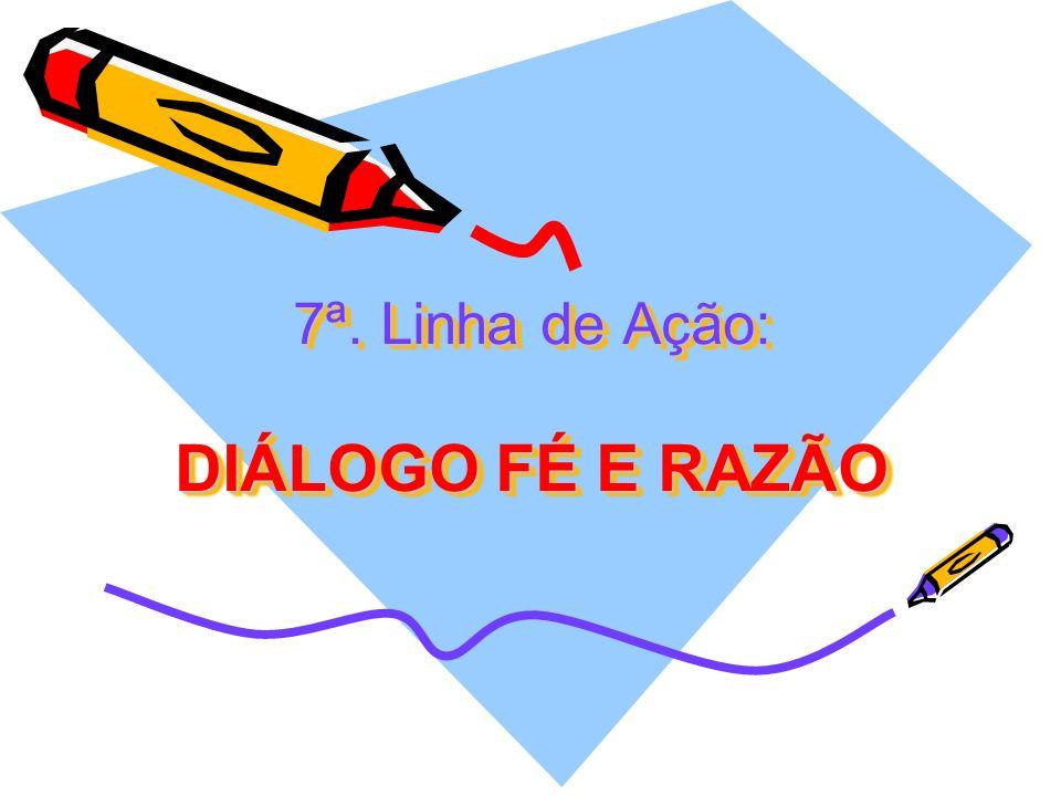 7ª. Linha de Ação: DIÁLOGO FÉ E RAZÃO