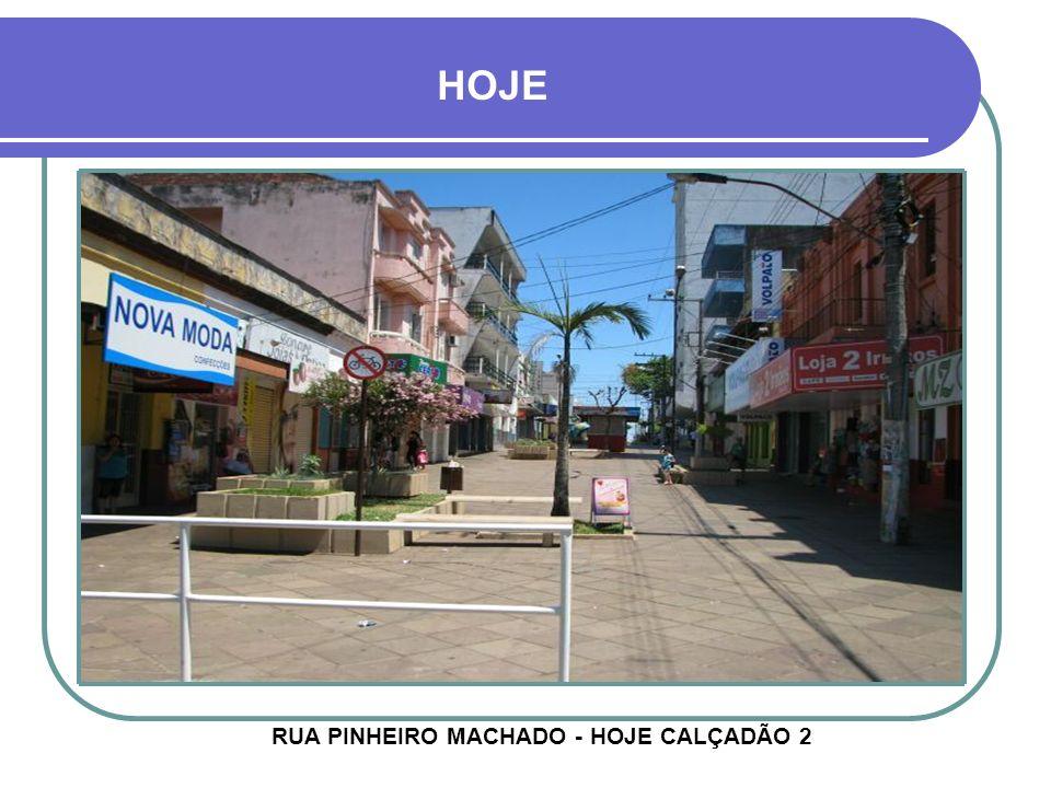 RUA PINHEIRO MACHADO - HOJE CALÇADÃO 2