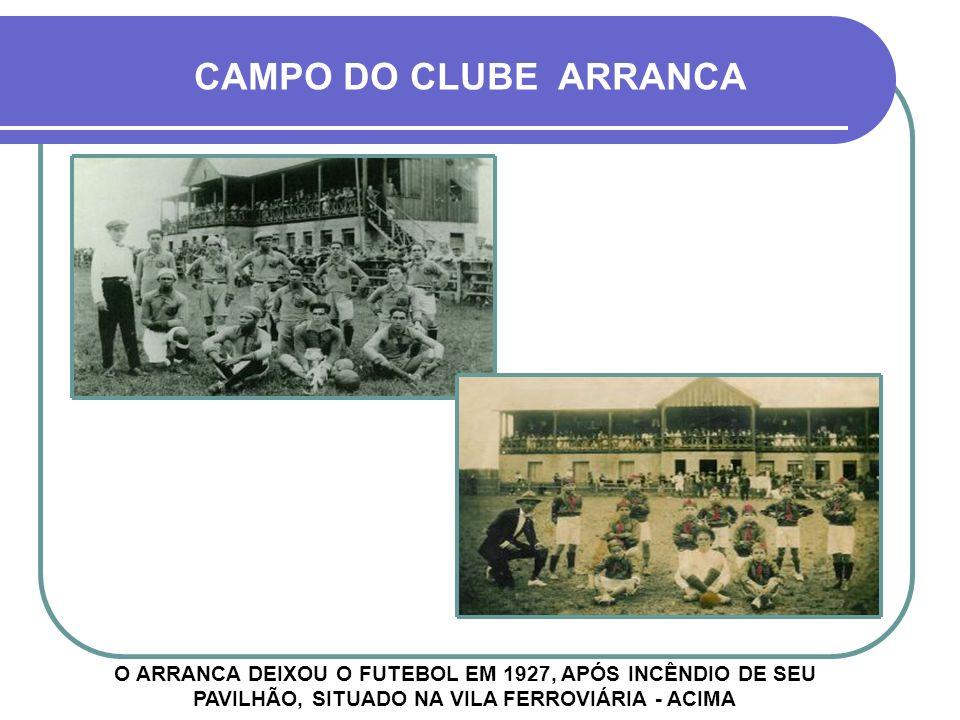 CAMPO DO CLUBE ARRANCA O ARRANCA DEIXOU O FUTEBOL EM 1927, APÓS INCÊNDIO DE SEU PAVILHÃO, SITUADO NA VILA FERROVIÁRIA - ACIMA.