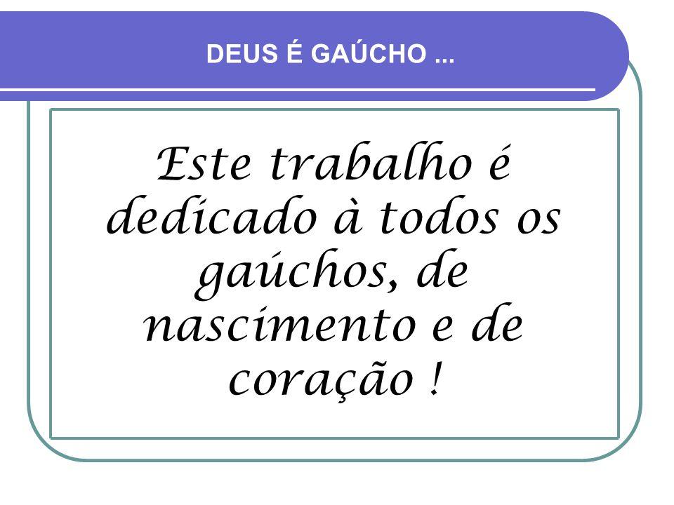 DEUS É GAÚCHO ... Este trabalho é dedicado à todos os gaúchos, de nascimento e de coração !