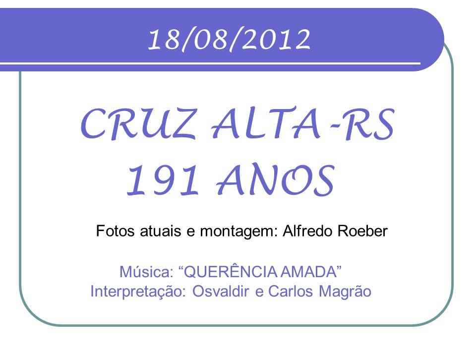 18/08/2012 CRUZ ALTA-RS. 191 ANOS. Fotos atuais e montagem: Alfredo Roeber.