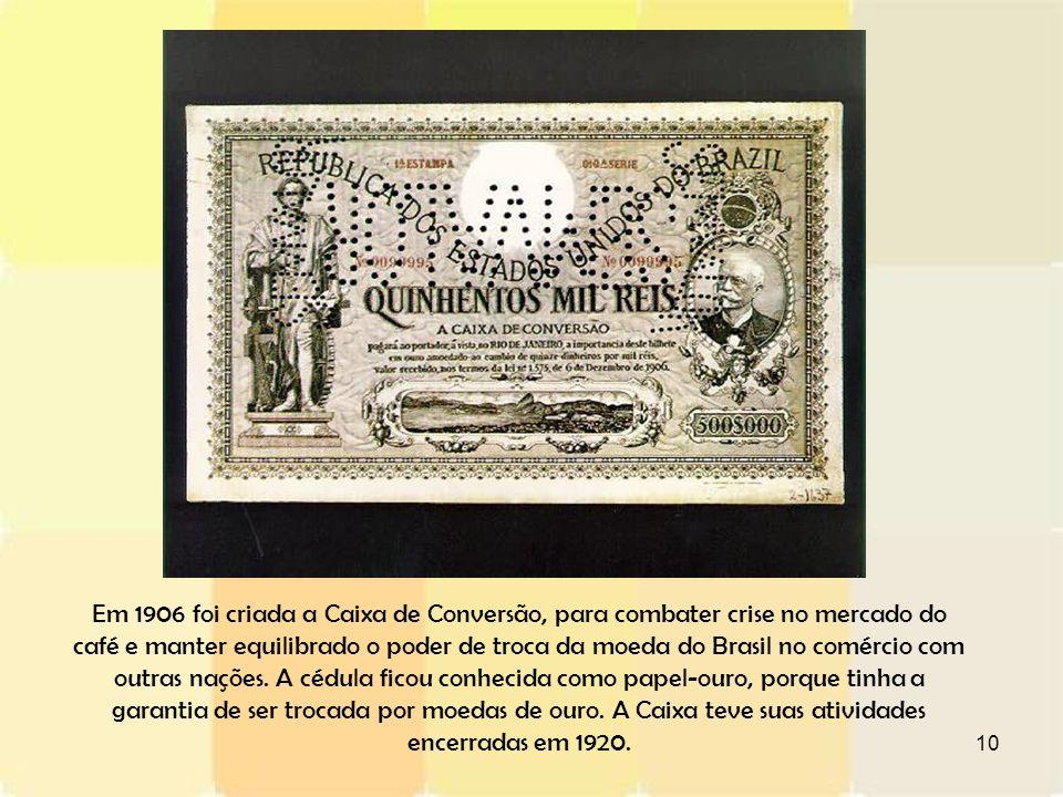 Em 1906 foi criada a Caixa de Conversão, para combater crise no mercado do café e manter equilibrado o poder de troca da moeda do Brasil no comércio com outras nações.