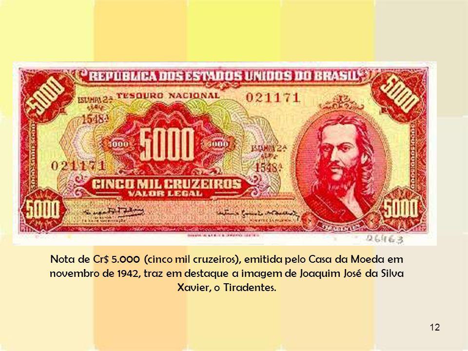 Nota de Cr$ 5.000 (cinco mil cruzeiros), emitida pelo Casa da Moeda em novembro de 1942, traz em destaque a imagem de Joaquim José da Silva Xavier, o Tiradentes.
