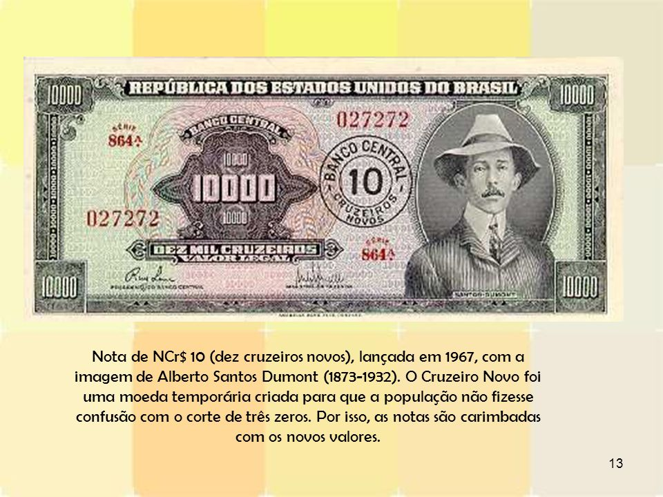 Nota de NCr$ 10 (dez cruzeiros novos), lançada em 1967, com a imagem de Alberto Santos Dumont (1873-1932).