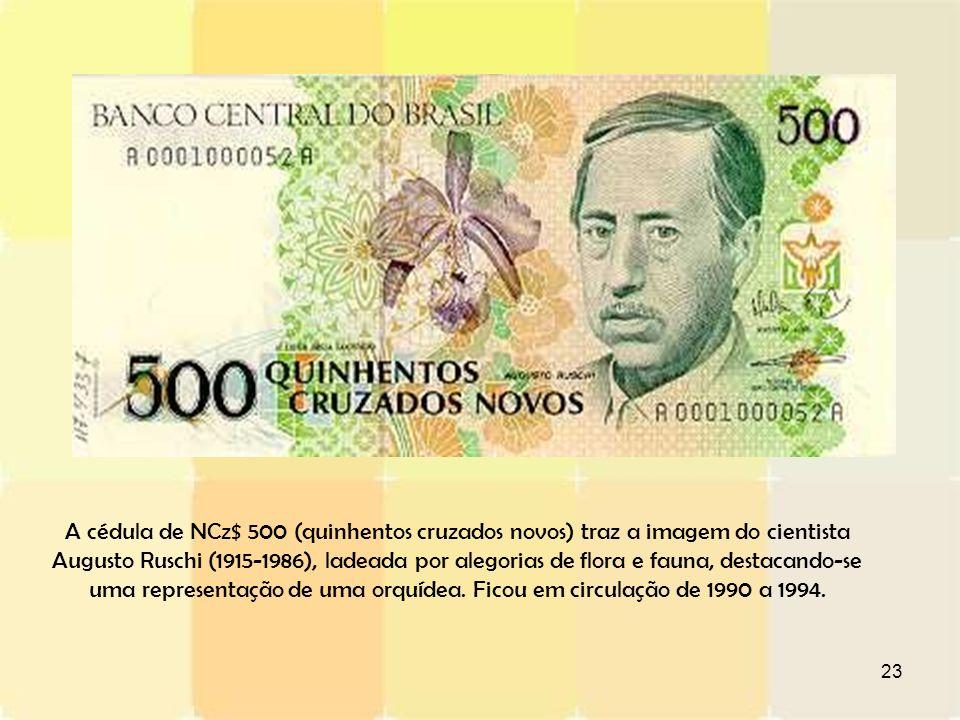 A cédula de NCz$ 500 (quinhentos cruzados novos) traz a imagem do cientista Augusto Ruschi (1915-1986), ladeada por alegorias de flora e fauna, destacando-se uma representação de uma orquídea.