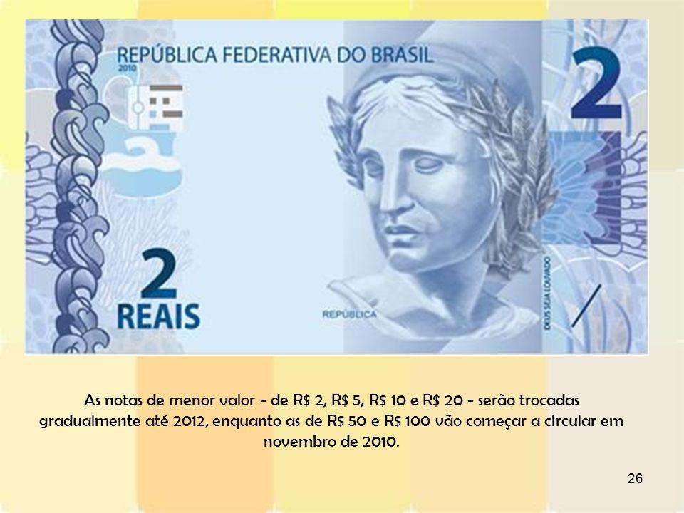 As notas de menor valor - de R$ 2, R$ 5, R$ 10 e R$ 20 - serão trocadas gradualmente até 2012, enquanto as de R$ 50 e R$ 100 vão começar a circular em novembro de 2010.