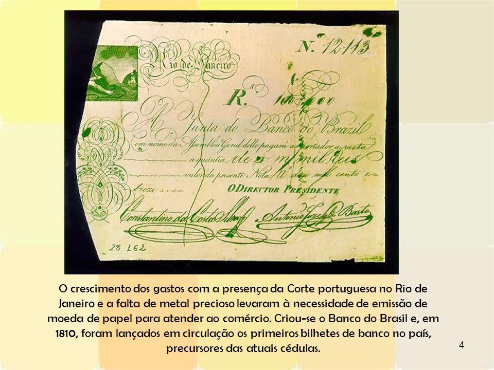 O crescimento dos gastos com a presença da Corte portuguesa no Rio de Janeiro e a falta de metal precioso levaram à necessidade de emissão de moeda de papel para atender ao comércio.